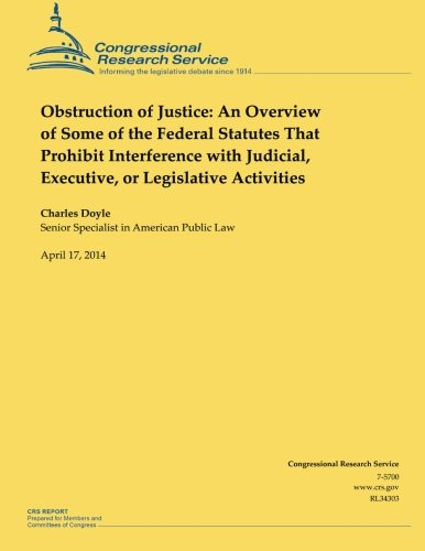 Obstruction of Justice: An Overview of Some of the Federal Statutes That Prohibit Interference with Judicial, Executive, or Legislative Activities