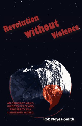 Revolution Without Violence: An Ordinary Man's Guide to Peace and Prosperity in a Dangerous World