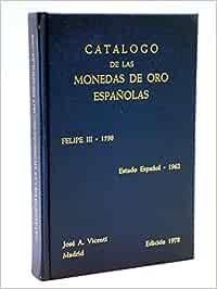 CATALOGO DE LAS MONEDAS DE ORO ESPAÑOLAS, FELIPE III-1598/ESTADO ESPAÑOL-1962.: Amazon.es: VICENTI,José A.: Libros