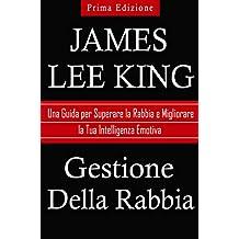 Gestione Della Rabbia: Una Guida per Superare la Rabbia e Migliorare la Tua Intelligenza Emotiva (Italian Edition)