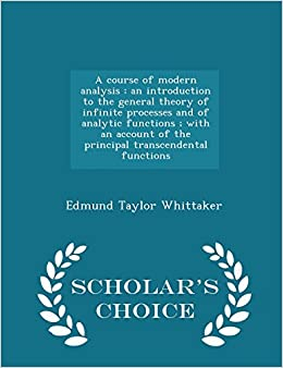 Book A course of modern analysis: an introduction to the general theory of infinite processes and of analytic functions ; with an account of the principal ... functions - Scholar's Choice Edition