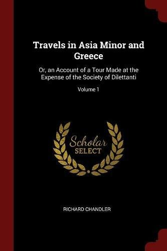 Read Online Travels in Asia Minor and Greece: Or, an Account of a Tour Made at the Expense of the Society of Dilettanti; Volume 1 pdf