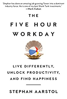 The Five-Hour Workday: Live Differently, Unlock Productivity, and Find Happiness by [Aarstol, Stephan]