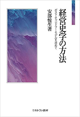 安部悦生(明治大学)著『経営史学の方法:ポスト・チャンドラー・モデルを求めて』