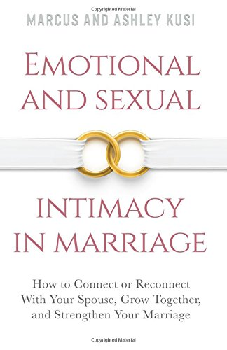 Emotional and Sexual Intimacy in Marriage: How to Connect or Reconnect With Your Spouse, Grow Together, and Strengthen Your Marriage