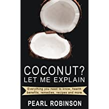 COCONUT? Let Me Explain: Everything you need to know, health benefits, remedies, recipes and more