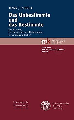 Das Unbestimmte und das Bestimmte: Ein Versuch, das Bestimmte und Unbestimmte zusammen zu denken (Schriften des Marsilius-Kollegs, Band 6)