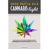 Guida pratica alla Cannabis Light: Come coltivare, produrre e commercializzare  infiorescenze di canapa industriale senza rischi.