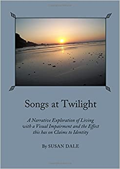 Songs at Twilight: A Narrative Exploration of Living with a Visual Impairment and the Effect This Has on Claims to Identity