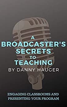 A BROADCASTER'S SECRETS TO TEACHING: ENGAGING CLASSROOMS AND PRESENTING YOUR PROGRAM by [Hauger, Danny]