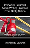 Everything I Learned About Writing I Learned From Rocky Balboa: Six Writing Secrets To Keep You Fighting in the Ring Without Throwing in the Towel