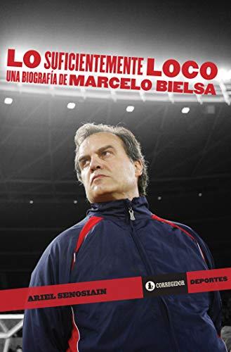 Lo suficientemente loco: una biografía de Marcelo Bielsa (Corregidor deportes nº 7) por Ariel Senosiaín