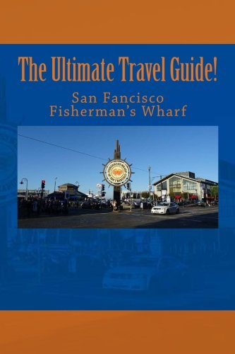 The Ultimate San Francisco Fisherman's Wharf Travel Guide!