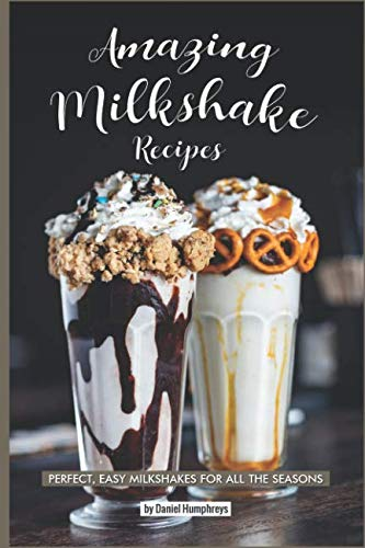 Amazing Milkshake Recipes: Perfect, Easy Milkshakes for All the Seasons -
