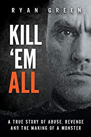 Kill 'Em All: A True Story of Abuse, Revenge and the Making of a Mon