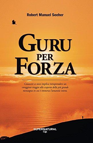 Guru per forza: Conoscere se stessi implica intraprendere un coraggioso viaggio alla scoperta della piu' grande menzogna in...