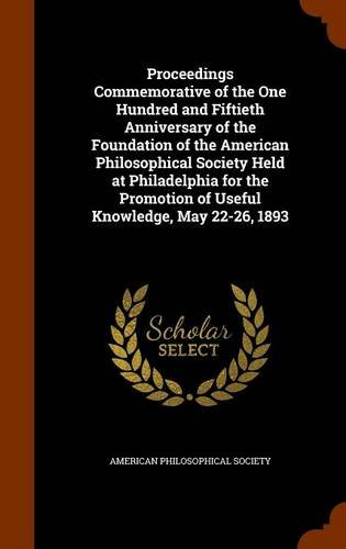 Download Proceedings Commemorative of the One Hundred and Fiftieth Anniversary of the Foundation of the American Philosophical Society Held at Philadelphia for ... of Useful Knowledge, May 22-26, 1893 pdf