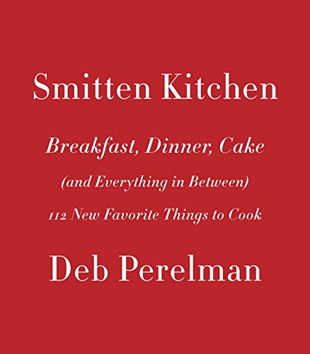 Smitten Kitchen: Breakfast, Dinner, Cake (and Everything in Between): 112 New Favorite Things to Cook by Deb Perelman