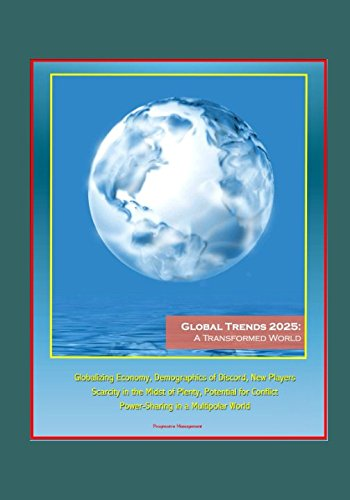 Read Online Global Trends 2025: A Transformed World - Globalizing Economy, Demographics of Discord, New Players, Scarcity in the Midst of Plenty, Potential for Conflict, Power-Sharing in a Multipolar World pdf epub