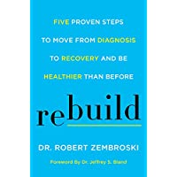 Rebuild: Five Proven Steps to Move from Diagnosis to Recovery and Be Healthier Than...