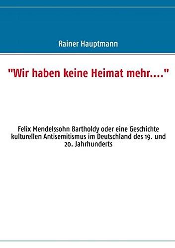 Wir haben keine Heimat mehr....: Felix Mendelssohn Bartholdy oder eine Geschichte kulturellen Antisemitismus im Deutschland des 19. und 20. Jahrhunderts