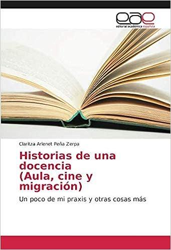 Historias de una docencia (Aula, cine y migración): Un poco de mi praxis y otras cosas más (Spanish Edition): Claritza Arlenet Peña Zerpa: 9786202166577: ...