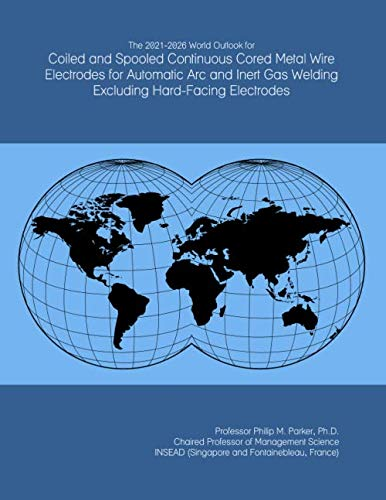 The 2021-2026 World Outlook for Coiled and Spooled Continuous Cored Metal Wire Electrodes for Automatic Arc and Inert Gas Welding Excluding Hard-Facing Electrodes