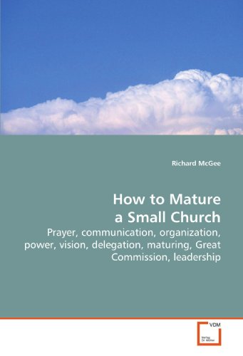 How to Mature a Small Church: Prayer, communication, organization, power, vision, delegation, maturing, Great Commission, leadership