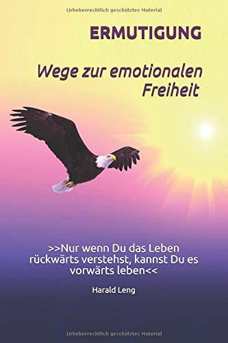 ERMUTIGUNG   Wege zur emotionalen Freiheit: >>Nur wenn Du das Leben rückwärts verstehst, kannst Du es vorwärts leben<<