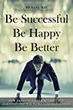 Be Successful, Be Happy, Be Better: How to Change Your Mindset and Habits on the Way to Wealth and Success (self-improvement Book 1)