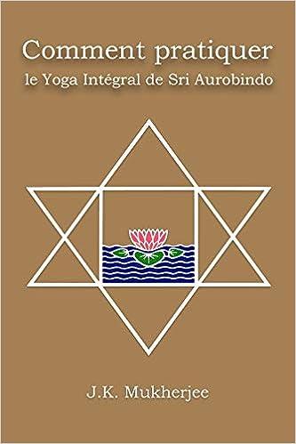 Comment pratiquer le yoga intégral de Sri Aurobindo ...