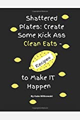 Shattered Plates: Create Some Kick Ass Clean Eats - Recipes to Make IT Happen Paperback