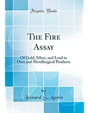 The Fire Assay: Of Gold, Silver, and Lead in Ores and Metallurgical Products (Classic Reprint)