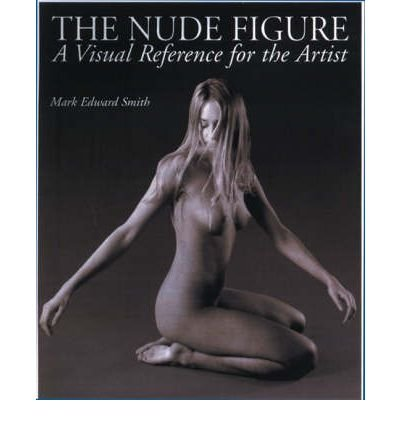 [(The Nude Figure: A Visual Reference for the Artist )] [Author: Mark Edward Smith] [Sep-1998]