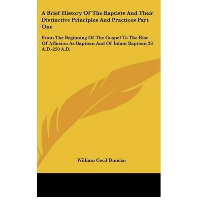 Download A Brief History Of The Baptists And Their Distinctive Principles And Practices Part One: From The Beginning Of The Gospel To The Rise Of Affusion As Baptism And Of Infant Baptism 28 A.D.-250 A.D. (Hardback) - Common PDF