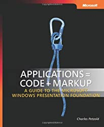 Applications = Code + Markup: A Guide to the Microsoft® Windows® Presentation Foundation: A Guide to the Microsoft Windows Presentation Foundation (Developer Reference)