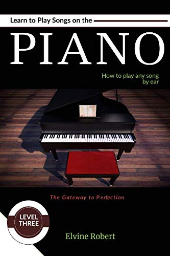 Learn to Play Songs on the Piano: How to play any song by ear (The Gateway to Perfection) (How To Really Play The Piano)
