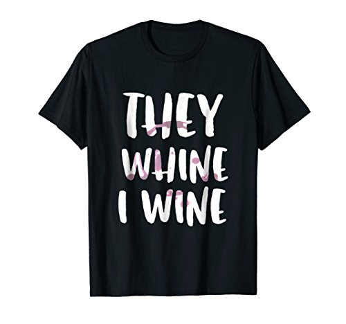 They Whine I Wine Funny Drinking T Shirt Alcohol - Syrah Malbec Wine