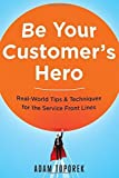 Be Your Customer's Hero: Real-World Tips & Techniques for the Service Front Lines by Toporek, Adam (2015) Paperback