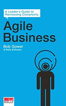 Agile Business: A Leader's Guide to Harnessing Complexity by [Gower, Bob, Software, Rally]