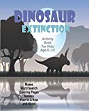 Dinosaur Extinction Activity Book For Kids Age 6-12: Unleash Your Child s Creativity With These Fun Games, Mazes And Puzzles, Dinosaur Activity Book For Children Age 6-12 | 64 Pages | 8 x 10 Inch