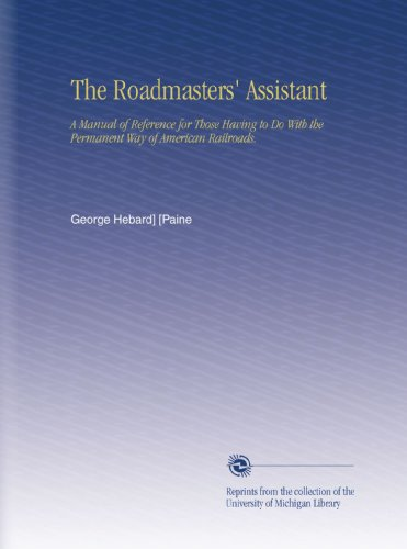 The Roadmasters' Assistant: A Manual of Reference for Those Having to Do With the Permanent Way of American ()
