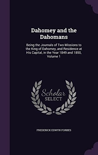 Dahomey and the Dahomans: Being the Journals of Two Missions to the King of Dahomey, and Residence at His Capital, in the Year 1849 and 1850, Volume 1