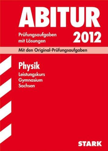 Abitur-Prüfungsaufgaben Gymnasium Sachsen; Physik Leistungskurs 2012; Mit den Original-Prüfungsaufgaben Jahrgänge 2006-2011 mit Lösungen
