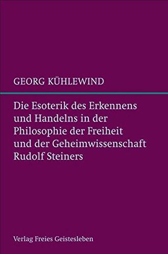 Die Esoterik des Erkennens und Handelns: in der Philosophie der Freiheit und der Geheimwissenschaft Rudolf Steiners.
