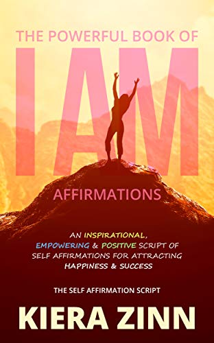 The Powerful Book of I Am Affirmations: An Inspirational, Empowering & Positive Script of Self Affirmations for Attracting Happiness & Success (The Self Affirmation Script)