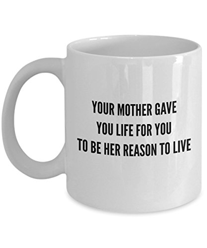 (Your Mother Gave You Life For You To Be Her Reason To Live, 11Oz Coffee Mug Unique Gift Idea for Him, Her, Mom, Dad - Perfect Birthday Gifts for Men)