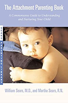 The Attachment Parenting Book: A Commonsense Guide to Understanding and Nurturing Your Baby by [Sears, William, Sears, Martha]