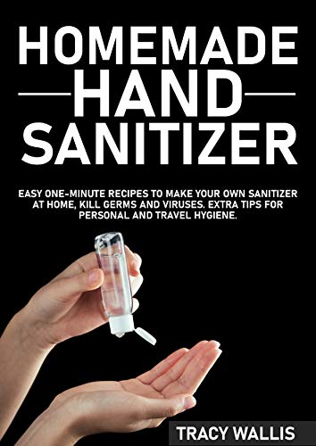 Homemade Hand Sanitizer: Easy One-Minute Recipes to Make Your Own Sanitizer at Home, Kill Germs and Viruses. Extra Tips for Personal and Travel Hygiene. by [Wallis, Tracy]