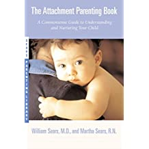 The Attachment Parenting Book: A Commonsense Guide to Understanding and Nurturing Your Baby (Sears Parenting Library)